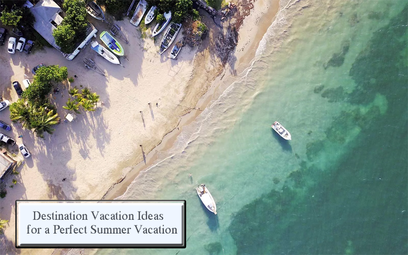Destination Vacation Ideas for a Perfect Summer Vacation